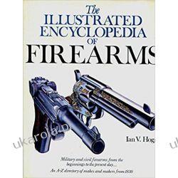 The Illustrated Encyclopedia of Firearms (A Quarto Book) Broń palna