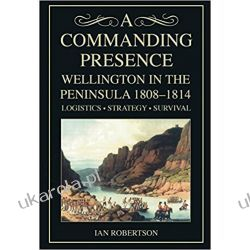 A Commanding Presence: Wellington in the Peninsula 1808-14: Wellington in the Peninsula 1808-1814