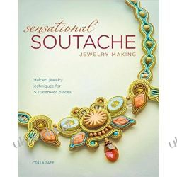 Sensational Soutache Jewelry Making: Braided Jewelry Techniques for 15 Statement Pieces Albumy i czasopisma