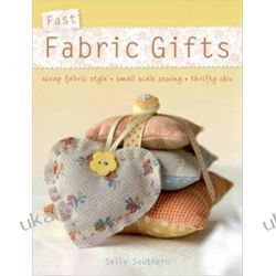 Fast Fabric Gifts: Scrap Fabric Style, Small Scale Sewing, Thrifty Chic: 30 Irresistible Fabric Gifts Pozostałe