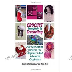 Crochet: Beautiful Art Of Crocheting: 200 Fascinating Patterns For Beginners And Advanced Crocheters Szkutnictwo
