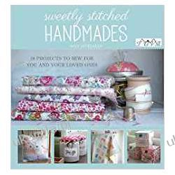 Sweetly Stitched Handmades: 18 Projects to Sew for You and Your Loved Ones Rękodzieło, biżuteria, szycie