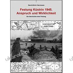 Festung Küstrin 1945: Anspruch und Wirklichkeit Pozostałe