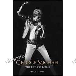 George Michael: The Life: 1963 - 2016 Emily Herbert