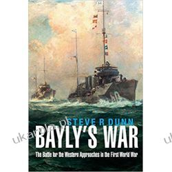 Bayly's War: The Battle for the Western Approaches in the First World War Książki naukowe i popularnonaukowe