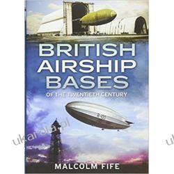 British Airship Bases of the Twentieth Century  Książki naukowe i popularnonaukowe