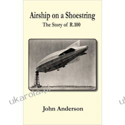 Airship on a Shoestring the Story of R 100 Pozostałe