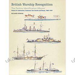 British Warship Recognition: the Perkins Identification Albums: Volume 6 Submarines, Gunboats, Sloops and Minesweepers, 1860-1939 Książki naukowe i popularnonaukowe