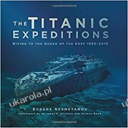 The Titanic Expeditions: Diving to the Queen of the Deep: 1985–2010 Eugene Nesmeyanov  Opracowania ogólne