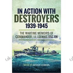 In Action with Destroyers 1939 1945: The Wartime Memoirs of Commander J A J Dennis DSC RN Militaria, broń, wojskowość