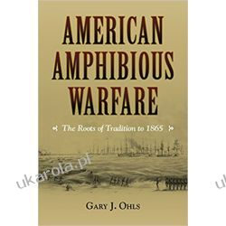 American Amphibious Warfare: The Roots of Tradition to 1865 (New Perspectives on Maritime History and Nautical Archaeology) Poradniki i albumy
