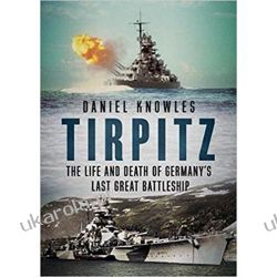 Tirpitz: The Life and Death of Germany's Last Great Battleship Militaria, broń, wojskowość