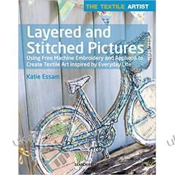 The Textile Artist: Layered and Stitched Pictures: Using Free Machine Embroidery and Applique to Create Textile Art Inspired by Everyday Life Rękodzieło, biżuteria, szycie