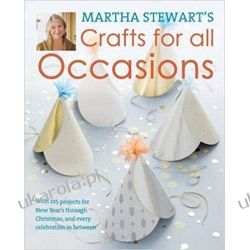 Martha Stewart's Crafts for All Occasions: 225 Projects and Year-Round Inspiration for Everybody's Favourite Celebrations Rękodzieło, biżuteria, szycie