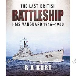 The Last British Battleship HMS Vanguard 1946-1960 R A Burt
