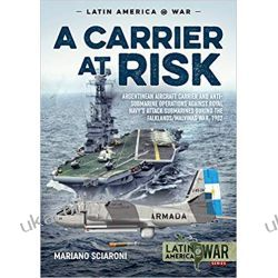 A Carrier at Risk: Argentinean Aircraft Carrier and Anti-Submarine Operations against Royal Navy's Attack Submarines during the Falklands Malvinas War, 1982 Książki i Komiksy