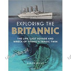 Exploring the Britannic The life, last voyage and wreck of Titanic's tragic twin Pozostałe