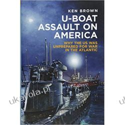 U-Boat Assault on America: Why the US was Unprepared for War in the Atlantic Literatura piękna, popularna i faktu