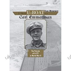 German U-Boat Ace Carl Emmermann The Patrols of U-172 in World War II Literatura piękna, popularna i faktu