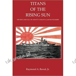 Titans of the Rising Sun: The Rise and Fall of Japan's Yamato Class Battleships Marynistyka, żeglarstwo