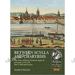 Between Scylla and Charybdis: The Army of Elector Frederick August II of Saxony, 1733-1763. Volume I: Staff and Cavalry (From Reason to Revolution): ... 1733-1763. Volume I: Staff and Cavalry Książki obcojęzyczne