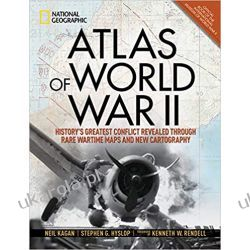 Atlas of World War II: History's Greatest Conflict Revealed Through Rare Wartime Maps and New Cartography Historyczne