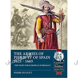 The Armies of Philip IV of Spain 1621 - 1665: The fight for European Supremacy (Century of the Soldier) Po angielsku