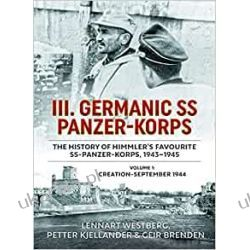 III Germanic SS Panzer-Korps: The History of Himmler's Favourite SS-Panzer-Korps, 1943-1945. Volume 1: Creation-September 1944