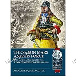 The Saxon Mars and his Force: The Saxon Army during the Reign of John George III 1680 - 1691 (Century of the Soldier)