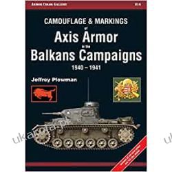 Camouflage and Markings of Axis Armor in the Balkans Campaigns 1940-1941 (Armor Color Gallery) Historyczne