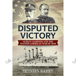 Disputed Victory: Schley, Sampson and the Spanish-American War of 1898 (Warfare in the Victorian Age) Książki i Komiksy