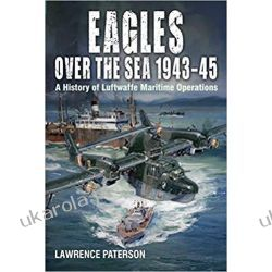Eagles over the Sea, 1943-45: A History of Luftwaffe Maritime Operations Książki naukowe i popularnonaukowe
