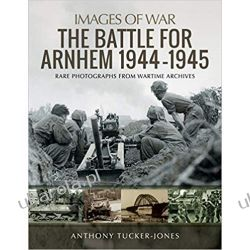 The Battle for Arnhem 1944-1945: Rare Photographs from Wartime Archives Książki naukowe i popularnonaukowe