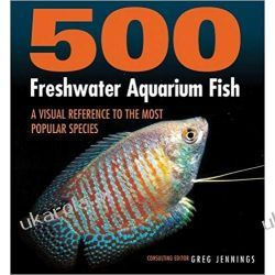 500 Freshwater Aquarium Fish: A Visual Reference to the Most Popular Species Zwierzęta domowe i hodowlane
