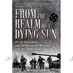 Within the Realm of a Dying Sun: IV SS Panzer Corps: From Warsaw to Vienna, 1944-45: IV. SS-Panzerkorps and the Battles for Warsaw, July–November 1944 (Volume 1)