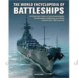 Battleships, The World Encyclopedia of: An illustrated history: pre-dreadnoughts, dreadnoughts, battleships and battle cruisers from 1860 onwards, with 500 archive photographs Marynarka Wojenna