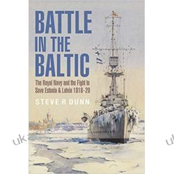 Battle in the Baltic: The Royal Navy and the Fight to Save Estonia and Latvia, 1918-1920 Marynarka Wojenna