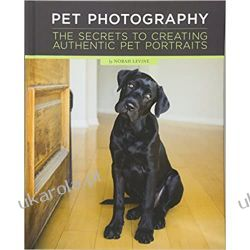 Pet Photography: Unlocking the Secrets to Creating Connection with Authentic Pet Portraiture Poradniki i albumy
