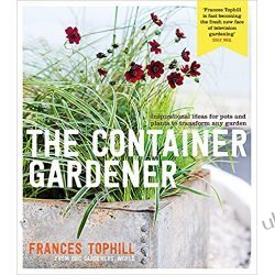 The Container Gardener: Inspirational ideas for pots & plants to transform any garden Pozostałe