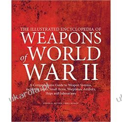 The Illustrated Encyclopedia of Weapons of World War II: The Comprehensive Guide to Weapons Systems, Including Tanks, Small Arms, Warplanes, Artillery, Ships and Submarines Pozostałe