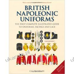 British Napoleonic Uniforms: The First Complete Illustrated Guide to Uniforms, Facings and Lace: A Complete Illustrated Guide to Uniforms and Braids Sztuka, malarstwo i rzeźba