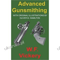 Advanced Gunsmithing: Manual of Instruction in the Manufacture, Alteration and Repair of Firearms in-so-far as the Necessary Metal Work with Hand and Machine Tools Is Concerned Pozostałe