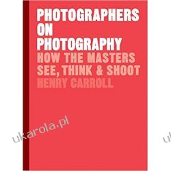 Photographers on Photography: How the Masters See, Think and Shoot Fortyfikacje