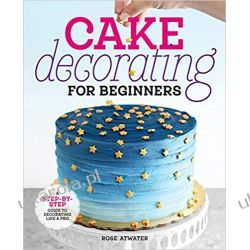 Cake Decorating for Beginners: A Step-By-Step Guide to Decorating Like a Pro Pozostałe