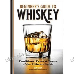 Beginner's Guide to Whiskey: Traditions, Types, and Tastes of the Ultimate Spirit Biografie, wspomnienia