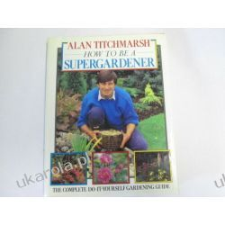 HOW TO BE A SUPERGARDENER ALAN TITCHMARSH  Przyroda, krajobrazy