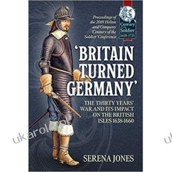 'Britain Turned Germany': The Thirty Years' War and its Impact on the British Isles 1638-1660: Proceedings of the 2018 Helion and Company 'Century of the Soldier' Conference  Historyczne