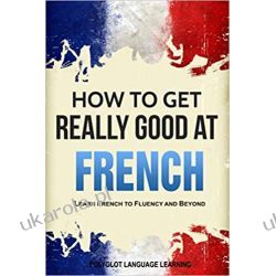 French: How to Get Really Good at French: Learn French to Fluency and Beyond  Książki do nauki języka obcego