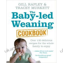 The Baby-led Weaning Cookbook: Over 130 delicious recipes for the whole family to enjoy Rodzina, ciąża, wychowanie