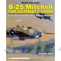 North American B-25 Mitchell: The Ultimate Look: from Drawing Board to Flying Arsenal Lotnictwo